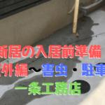 新築の入居前準備<屋外編〜害虫と駐車対策>(一条工務店)